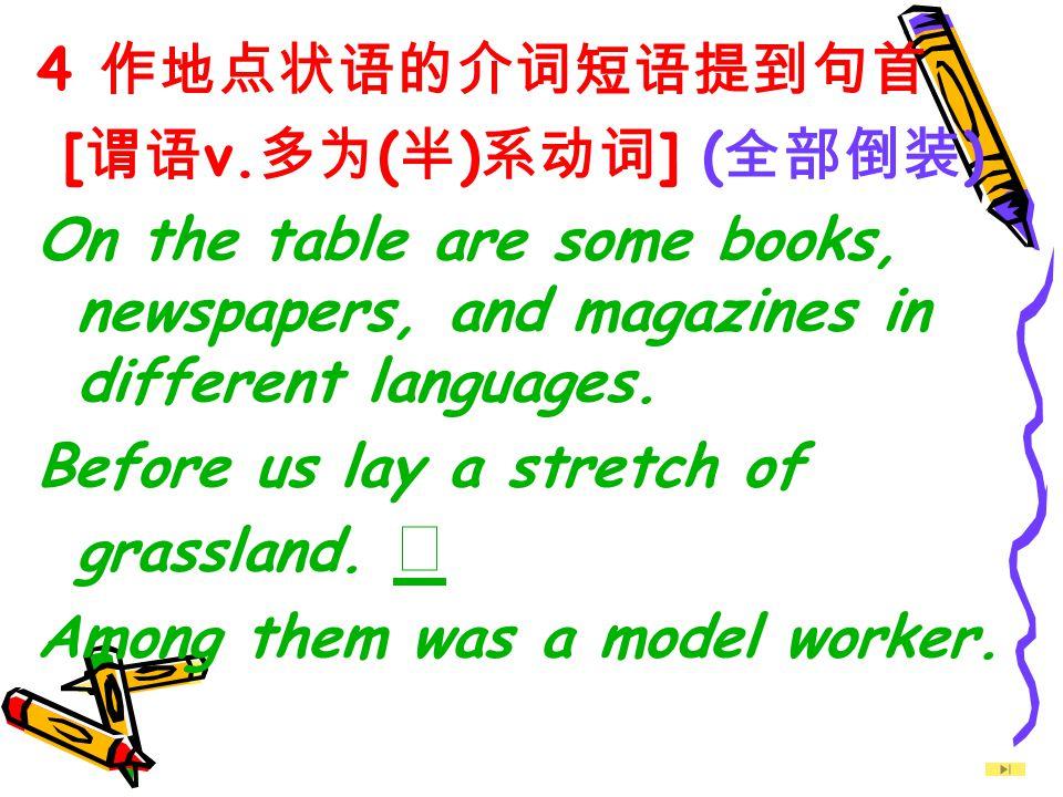 4 作地点状语的介词短语提到句首 [谓语v.多为(半)系动词] (全部倒装) On the table are some books, newspapers, and magazines in different languages.